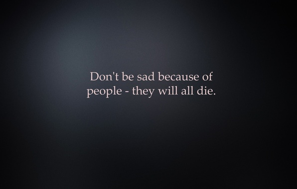 Picture background, the inscription, minimalism, Don't be sad because of people - they all die