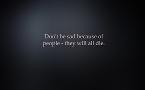 Wallpaper minimalism, Don't be sad because of people - they all die, background, the inscription